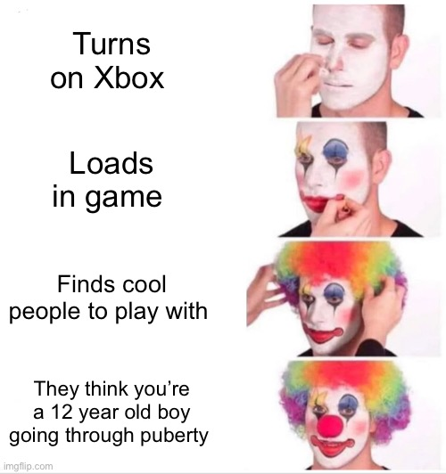 Clown Applying Makeup |  Turns on Xbox; Loads in game; Finds cool people to play with; They think you're a 12 year old boy going through puberty | image tagged in memes,clown applying makeup,gamer,girls be like,videogames | made w/ Imgflip meme maker
