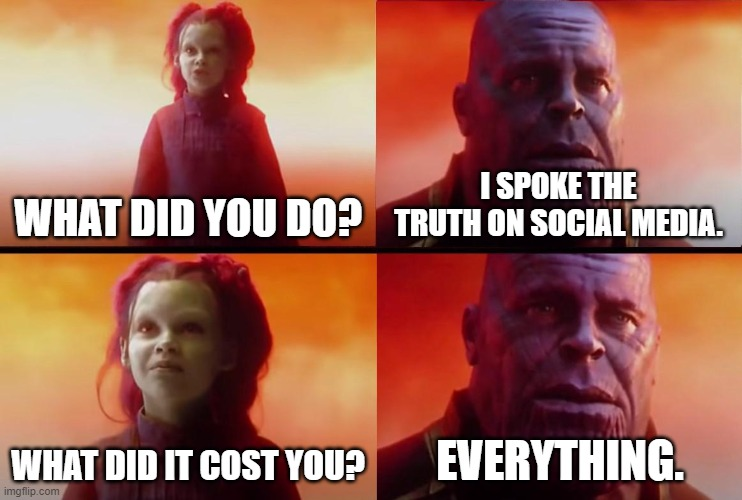 Down with Cancel Culture! |  WHAT DID YOU DO? I SPOKE THE TRUTH ON SOCIAL MEDIA. WHAT DID IT COST YOU? EVERYTHING. | image tagged in thanos what did it cost,memes,censorship,social media,identity politics,freedom of speech | made w/ Imgflip meme maker