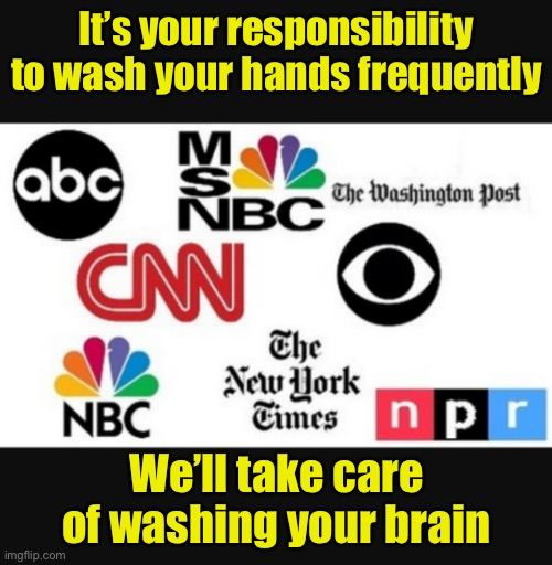 Keeping us safe from the truth pandemic |  It's your responsibility to wash your hands frequently; We'll take care of washing your brain | image tagged in media lies,brainwashing,brainwashed,liberal media | made w/ Imgflip meme maker