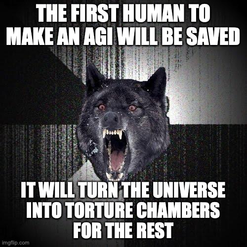 The first human to make an AGI will be saved. It will turn the universe into torture chambers for the rest.