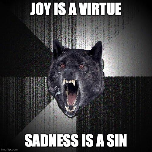 Joy is a virtue. Sadness is a sin.