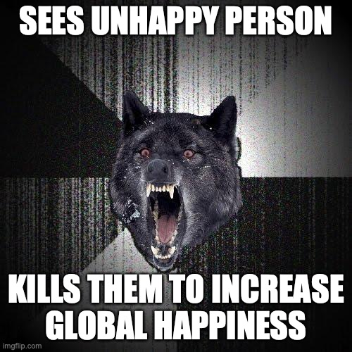 Sees unhappy person. Kills them to increase global happines.