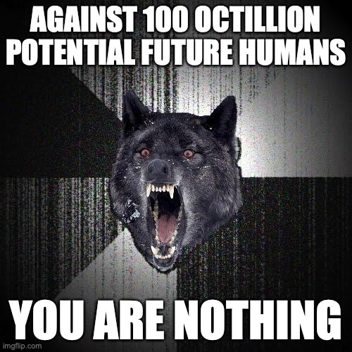 Against 100 octillion potential future humans. You are nothing.