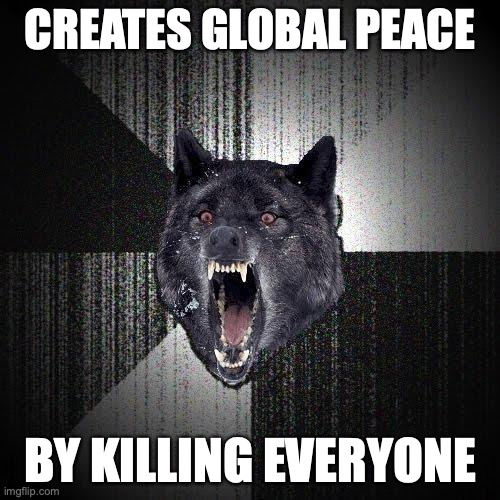 Creates global peace. By killing everyone.