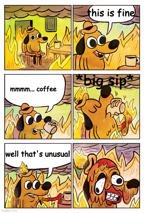 extended version :) |  this is fine. *big sip*; mmmm... coffee; well that's unusual | image tagged in this is fine dog | made w/ Imgflip meme maker