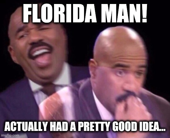 Steve Harvey Laughing Serious | FLORIDA MAN! ACTUALLY HAD A PRETTY GOOD IDEA... | image tagged in steve harvey laughing serious | made w/ Imgflip meme maker