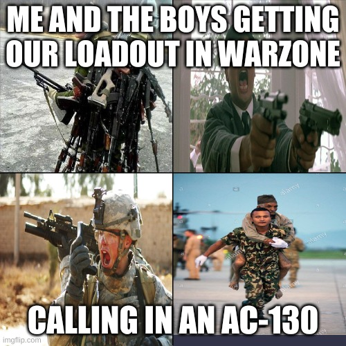 ME AND THE BOYS GETTING OUR LOADOUT IN WARZONE; CALLING IN AN AC-130 | image tagged in boys,call of duty,funny memes,memes | made w/ Imgflip meme maker
