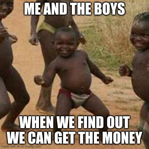 Third World Success Kid |  ME AND THE BOYS; WHEN WE FIND OUT WE CAN GET THE MONEY | image tagged in memes,third world success kid | made w/ Imgflip meme maker
