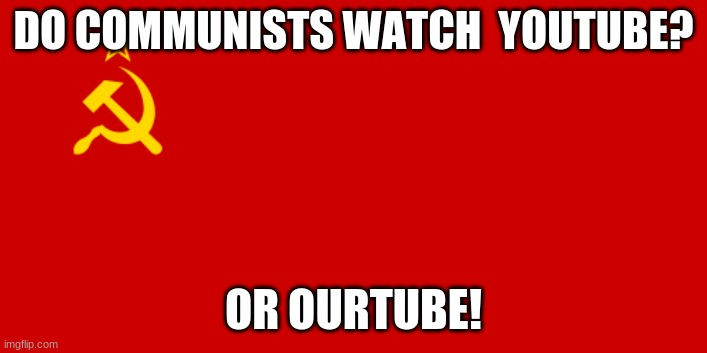 communist -_- |  DO COMMUNISTS WATCH  YOUTUBE? OR OURTUBE! | image tagged in ussr flag | made w/ Imgflip meme maker