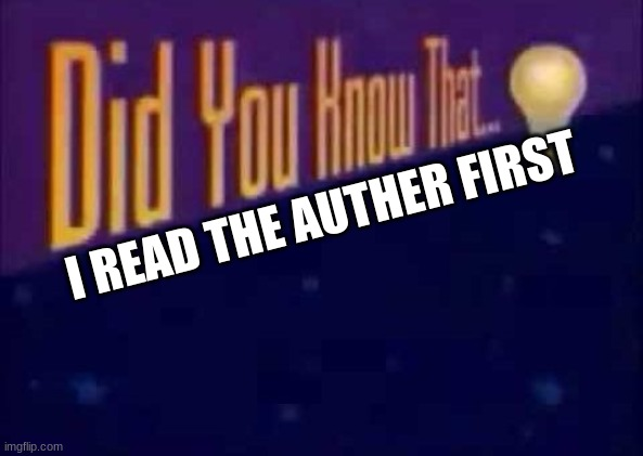 Did you know that... | I READ THE AUTHER FIRST | image tagged in did you know that | made w/ Imgflip meme maker