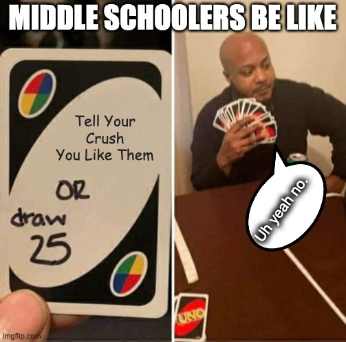 Middle Schoolers Be Like... |  MIDDLE SCHOOLERS BE LIKE; Tell Your Crush You Like Them; Uh yeah no. | image tagged in memes,uno draw 25 cards,crush,no way,middle school | made w/ Imgflip meme maker