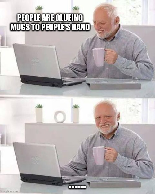 poor harold |  PEOPLE ARE GLUEING MUGS TO PEOPLE'S HAND; ...... | image tagged in memes,hide the pain harold | made w/ Imgflip meme maker