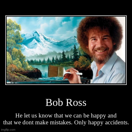 rip Bob Ross | Bob Ross | He let us know that we can be happy and that we dont make mistakes. Only happy accidents. | image tagged in demotivationals,rip | made w/ Imgflip demotivational maker