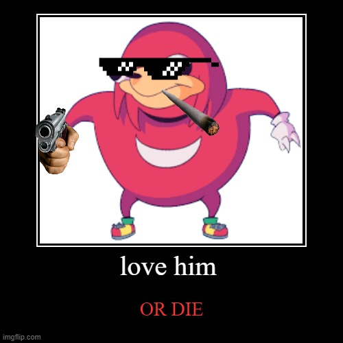 love him | OR DIE | image tagged in funny,demotivationals | made w/ Imgflip demotivational maker