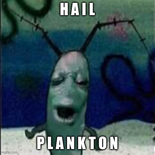 Plankton gets served | H A I L P L A N K T O N | image tagged in plankton gets served | made w/ Imgflip meme maker