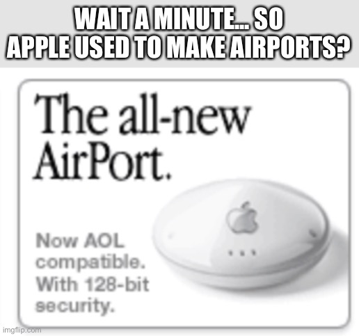 Apple airport...? |  WAIT A MINUTE... SO APPLE USED TO MAKE AIRPORTS? | image tagged in memes,apple,airport | made w/ Imgflip meme maker