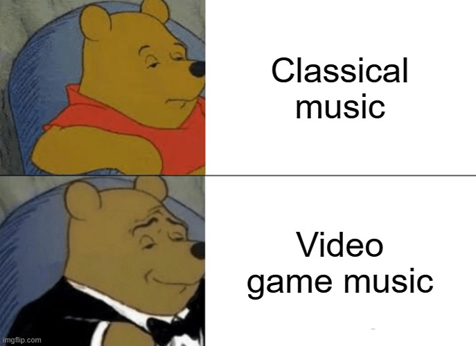Tuxedo Winnie The Pooh Meme |  Classical music; Video game music | image tagged in memes,tuxedo winnie the pooh | made w/ Imgflip meme maker