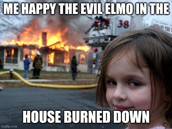 Disaster Girl Meme |  ME HAPPY THE EVIL ELMO IN THE; HOUSE BURNED DOWN | image tagged in memes,disaster girl | made w/ Imgflip meme maker