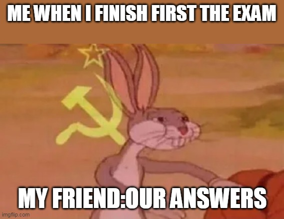 Bugs bunny communist |  ME WHEN I FINISH FIRST THE EXAM; MY FRIEND:OUR ANSWERS | image tagged in bugs bunny communist | made w/ Imgflip meme maker