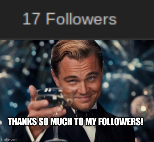 Not good, but I consider it that way |  THANKS SO MUCH TO MY FOLLOWERS! | image tagged in memes,leonardo dicaprio cheers,milestone | made w/ Imgflip meme maker
