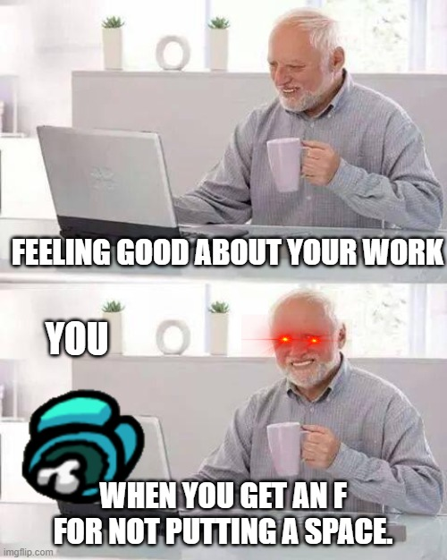 Hide the Pain Harold |  FEELING GOOD ABOUT YOUR WORK; YOU; WHEN YOU GET AN F FOR NOT PUTTING A SPACE. | image tagged in memes,hide the pain harold | made w/ Imgflip meme maker
