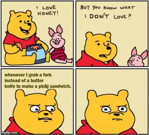 its repetitive. |  whenever I grab a fork instead of a butter knife to make a pb&j sandwich. | image tagged in upset pooh | made w/ Imgflip meme maker