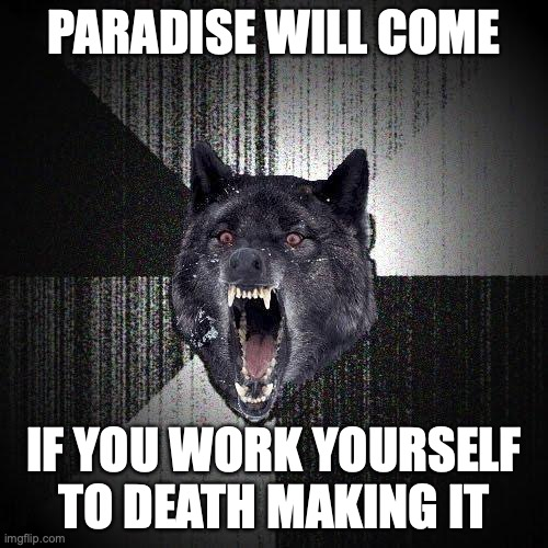 Paradise will come. If you work yourself to death making it.