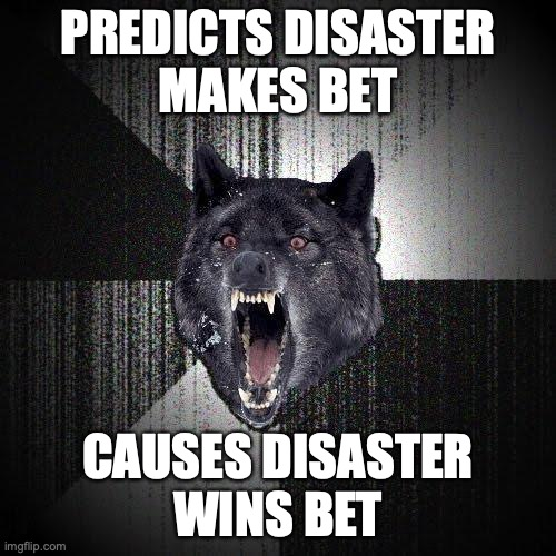 Predicts disaster. Makes bet. Causes disaster. Wins bet.