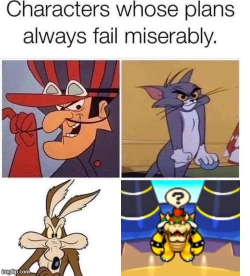 Y u no learn | image tagged in failed plan,wile e coyote,bowser,super mario,tom and jerry,dick dastardly | made w/ Imgflip meme maker