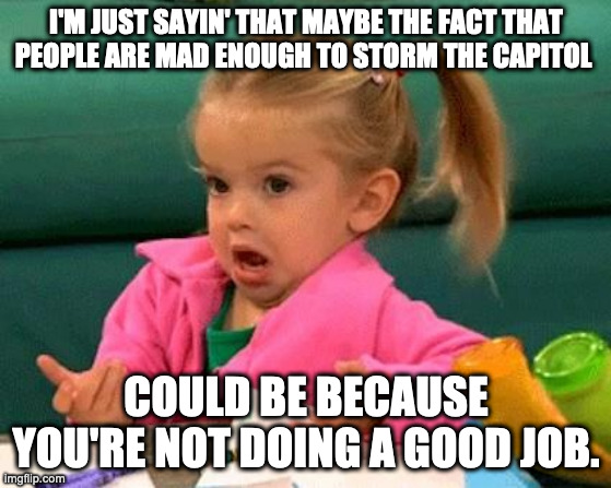 I don't know (Good Luck Charlie) |  I'M JUST SAYIN' THAT MAYBE THE FACT THAT PEOPLE ARE MAD ENOUGH TO STORM THE CAPITOL; COULD BE BECAUSE YOU'RE NOT DOING A GOOD JOB. | image tagged in i don't know good luck charlie | made w/ Imgflip meme maker