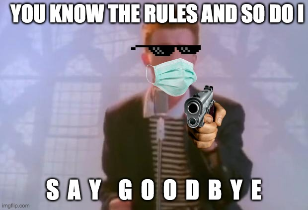 You know the rules and so do i but c o r o n a |  YOU KNOW THE RULES AND SO DO I; S  A  Y    G  O  O  D  B  Y  E | image tagged in rick astley | made w/ Imgflip meme maker