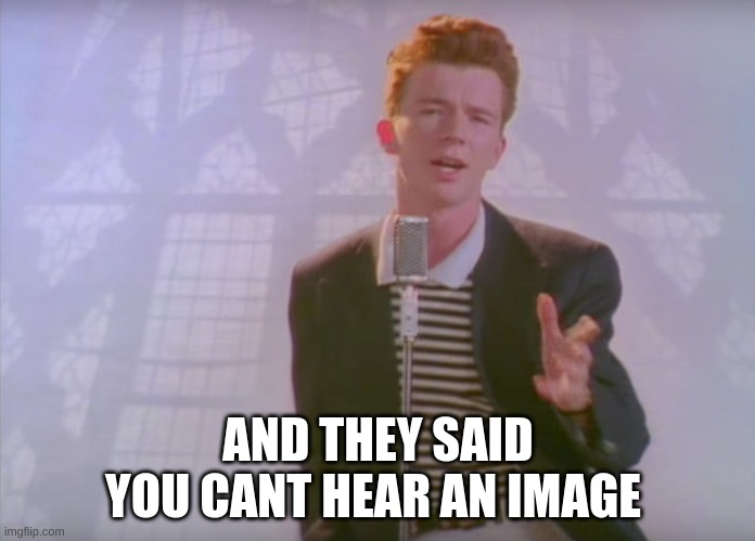 Am I the only one who can hear it |  AND THEY SAID YOU CANT HEAR AN IMAGE | image tagged in rick astley,fun,funny memes,funny,funny meme,sound | made w/ Imgflip meme maker