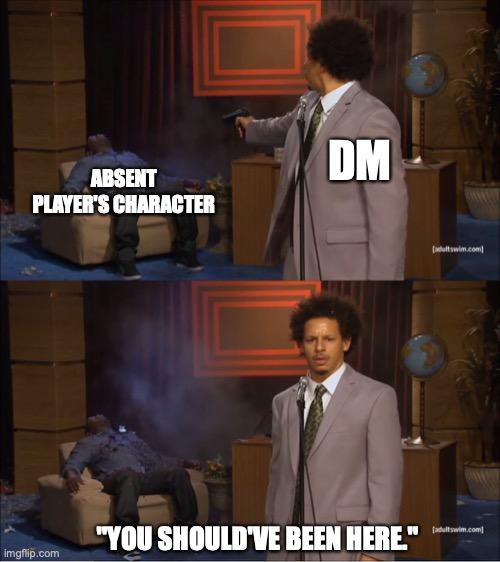 "D&D MEME |  DM; ABSENT PLAYER'S CHARACTER; ""YOU SHOULD'VE BEEN HERE."" 