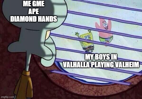 Squidward window |  ME GME APE DIAMOND HANDS; MY BOYS IN VALHALLA PLAYING VALHEIM | image tagged in squidward window | made w/ Imgflip meme maker