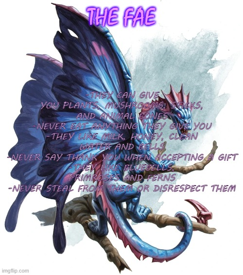Faerie Dragon |  THE FAE; -THEY CAN GIVE YOU PLANTS, MUSHROOMS, STICKS, AND ANIMAL BONES -NEVER EAT ANYTHING THEY GIVE YOU -THEY LIKE MILK, HONEY, CLEAN WATER AND BELLS -NEVER SAY THANK YOU WHEN ACCEPTING A GIFT -THEY LIKE BLUEBELLS, PRIMROSES AND FERNS -NEVER STEAL FROM THEM OR DISRESPECT THEM | image tagged in faerie dragon,witchcraft | made w/ Imgflip meme maker
