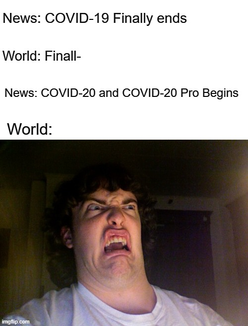 It's gonna start soon i promise |  News: COVID-19 Finally ends; World: Finall-; News: COVID-20 and COVID-20 Pro Begins; World: | image tagged in memes,oh no | made w/ Imgflip meme maker