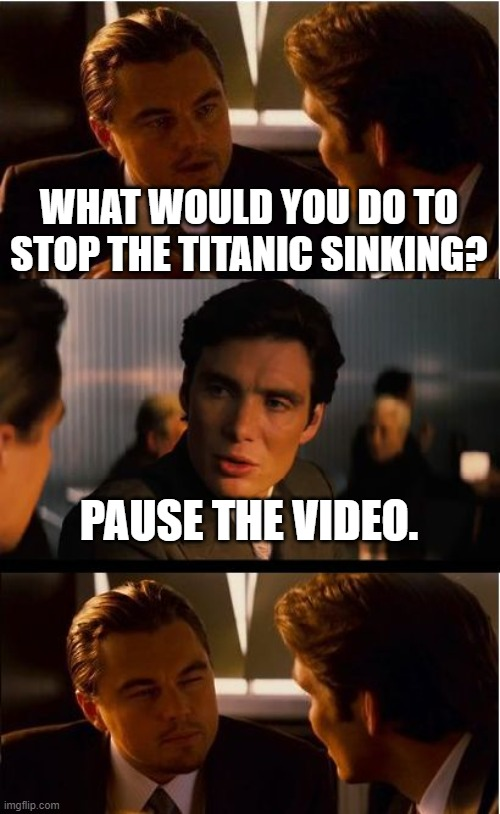 Inception Meme |  WHAT WOULD YOU DO TO STOP THE TITANIC SINKING? PAUSE THE VIDEO. | image tagged in memes,inception | made w/ Imgflip meme maker