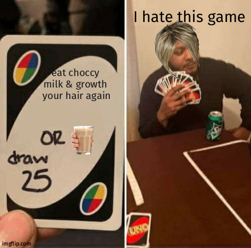 Donot want to growth hair again |  I hate this game; eat choccy milk & growth  your hair again | image tagged in memes,uno draw 25 cards | made w/ Imgflip meme maker
