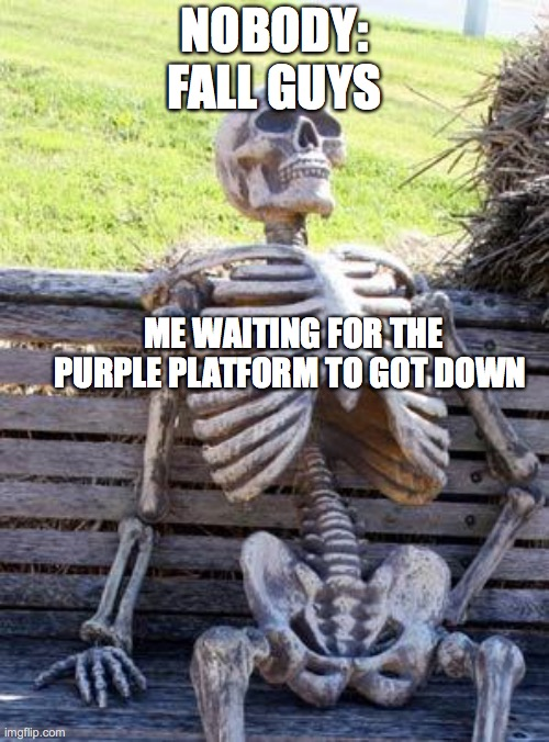 Waiting Skeleton |  NOBODY:  FALL GUYS; ME WAITING FOR THE PURPLE PLATFORM TO GOT DOWN | image tagged in memes,waiting skeleton,fall guys,waiting,funny meme | made w/ Imgflip meme maker