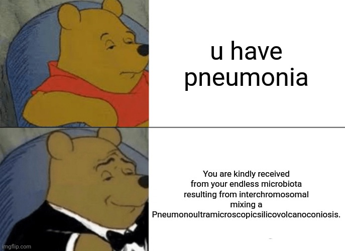 Intelligence |  u have pneumonia; You are kindly received from your endless microbiota resulting from interchromosomal mixing a Pneumonoultramicroscopicsilicovolcanoconiosis. | image tagged in memes,tuxedo winnie the pooh,health,pandemic,science,medicine | made w/ Imgflip meme maker