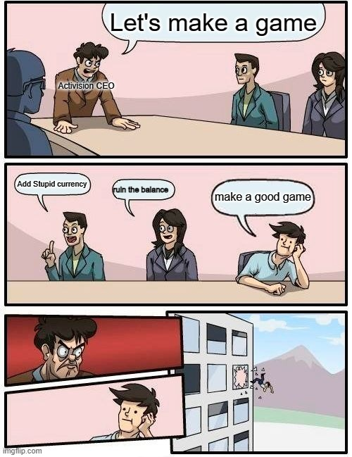 COD |  Let's make a game; Activision CEO; Add Stupid currency; ruin the balance; make a good game | image tagged in memes,boardroom meeting suggestion | made w/ Imgflip meme maker