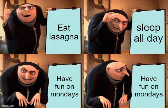 Garfield be like: |  Eat lasagna; sleep all day; Have fun on mondays; Have fun on mondays | image tagged in memes,gru's plan,garfield,lasagna,i hate mondays | made w/ Imgflip meme maker
