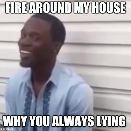 why you always lying |  FIRE AROUND MY HOUSE; WHY YOU ALWAYS LYING | image tagged in why you always lying | made w/ Imgflip meme maker
