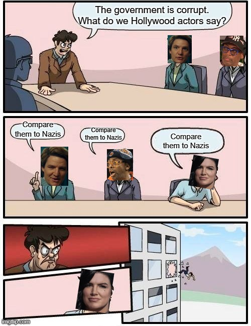 Gina Carano |  The government is corrupt. What do we Hollywood actors say? Compare them to Nazis; Compare them to Nazis; Compare them to Nazis | image tagged in memes,boardroom meeting suggestion,nazi,government corruption | made w/ Imgflip meme maker