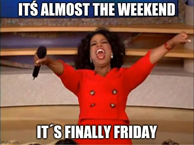 Oprah You Get A |  ITŚ ALMOST THE WEEKEND; IT´S FINALLY FRIDAY | image tagged in memes,oprah you get a | made w/ Imgflip meme maker