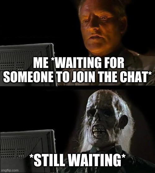 ;-; |  ME *WAITING FOR SOMEONE TO JOIN THE CHAT*; *STILL WAITING* | image tagged in memes,i'll just wait here | made w/ Imgflip meme maker