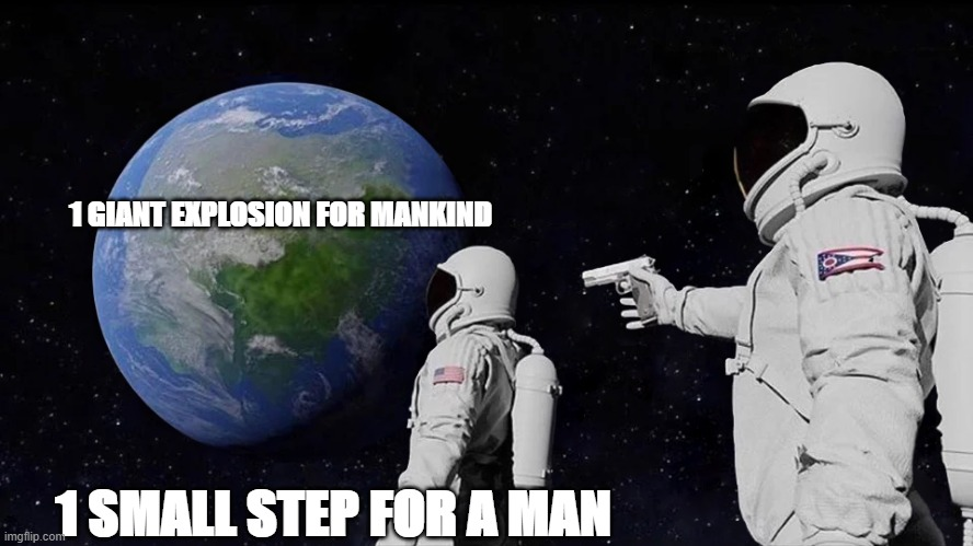 1 SMALL STEP FOR A MAN |  1 GIANT EXPLOSION FOR MANKIND; 1 SMALL STEP FOR A MAN | image tagged in memes,funny,fun,funnymemes,onesmallstepforman,onegiantleapformankind | made w/ Imgflip meme maker