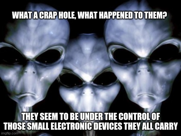 Turn it off |  WHAT A CRAP HOLE, WHAT HAPPENED TO THEM? THEY SEEM TO BE UNDER THE CONTROL OF THOSE SMALL ELECTRONIC DEVICES THEY ALL CARRY | image tagged in angry aliens,turn it off,phone zombies,what had happened was,gray aliens hate you,ban earthlings | made w/ Imgflip meme maker