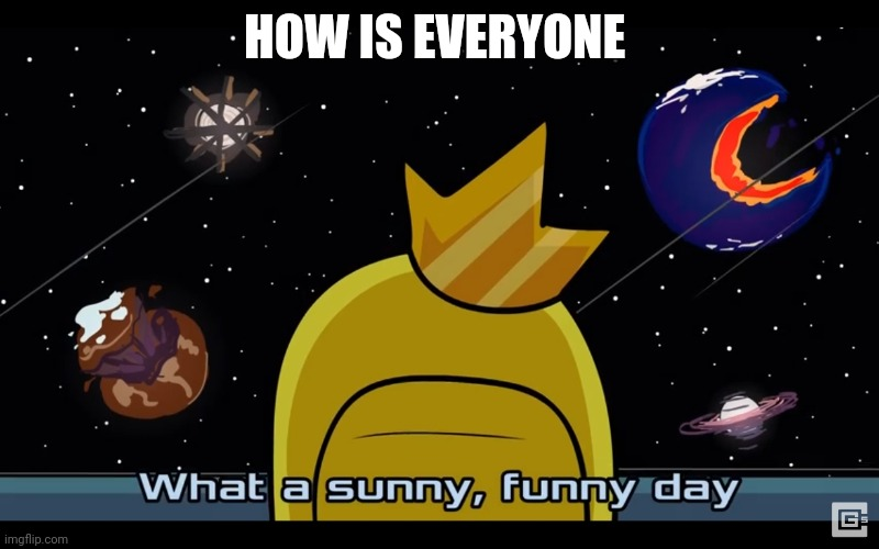 Sunny day |  HOW IS EVERYONE | image tagged in sunny day | made w/ Imgflip meme maker