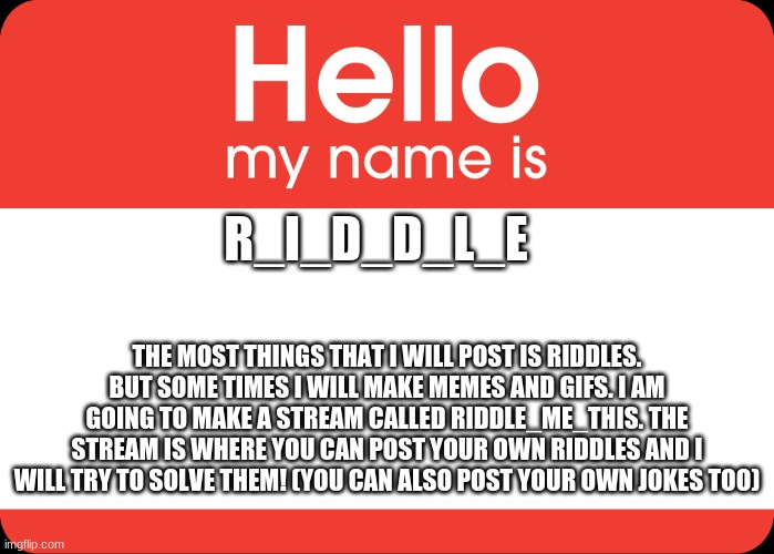 Hello everyone! |  R_I_D_D_L_E; THE MOST THINGS THAT I WILL POST IS RIDDLES. BUT SOME TIMES I WILL MAKE MEMES AND GIFS. I AM GOING TO MAKE A STREAM CALLED RIDDLE_ME_THIS. THE STREAM IS WHERE YOU CAN POST YOUR OWN RIDDLES AND I WILL TRY TO SOLVE THEM! (YOU CAN ALSO POST YOUR OWN JOKES TOO) | image tagged in hello my name is,fun,memes,gifs | made w/ Imgflip meme maker